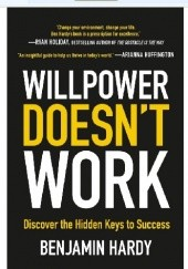 Okładka książki Willpower Doesnt Work: Discover the Hidden Keys to Success Benjamin Hardy
