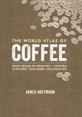 Okładka książki The World Atlas of Coffee - From Beans to Brewing - Coffees Explored, Explained and Enjoyed James Hoffmann