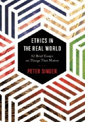 Okładka książki Ethics in the Real World: 82 Brief Essays on Things That Matter Peter Singer