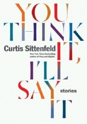Okładka książki You Think It, Ill Say It Curtis Sittenfeld