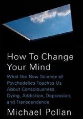 Okładka książki How to Change Your Mind. What the New Science of Psychedelics Teaches Us about Consciousness, Dying, Addiction, Depression, and Transcendence Michael Pollan
