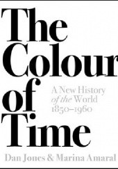 Okładka książki The Colour of Time: A New History of the World, 1850-1960 Marina Amaral, Dan Jones