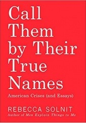 Okładka książki Call Them by Their True Names: American Crises (and Essays) Rebecca Solnit