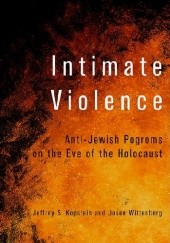 Okładka książki Intimate Violence. Anti-Jewish Pogroms on the Eve of the Holocaust Jeffrey S. Kopstein Jason Wittenberg