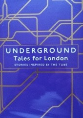 Okładka książki Underground: Tales for London Layla AlAmmar, Joanna Cannon, Kar Gordon, Tamsin Grey, Tyler Keevil, Katy Mahood, Janice Pariat, Matthew Plampin, Joe Mungo Reed, Lionel Shriver, James Smythe, Louisa Young