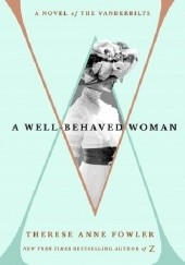 Okładka książki A Well-Behaved Woman: A Novel of the Vanderbilts Therese Anne Fowler