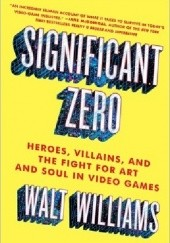 Okładka książki Significant Zero: Heroes, Villains, and the Fight for Art and Soul in Video Games Walt Williams