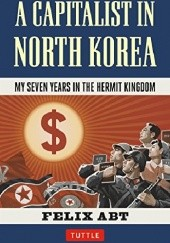 Okładka książki A Capitalist in North Korea: My Seven Years in the Hermit Kingdom Felix Abt