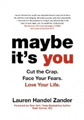 Okładka książki Maybe Its You: Cut the Crap. Face Your Fears. Love Your Life. Lauren Handel Zander