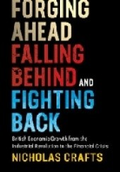 Okładka książki Forging Ahead, Falling Behind and Fighting Back. British Economic Growth from the Industrial Revolution to the Financial Crisis Nicholas Crafts