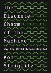 Okładka książki The Discrete Charm of the Machine. Why the World Became Digital Ken Steiglitz