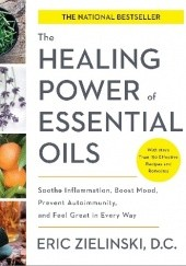 Okładka książki The Healing Power Of Essential Oils. Soothe Inflammation, Boost Mood, Prevent Autoimmunity, And Feel Great In Every Way Eric Zielinski