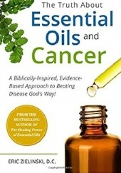 Okładka książki The Truth About Essential Oils and Cancer. A Biblically-Inspired, Evidence-Based Approach To Beating Disease Gods Way Eric Zielinski