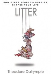 Okładka książki Litter: How Other Peoples Rubbish Shapes Our Life Theodore Dalrymple