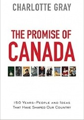 Okładka książki The Promise of Canada: 150 Years--People and Ideas That Have Shaped Our Country Charlotte Gray