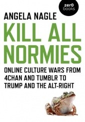 Okładka książki Kill All Normies: Online Culture Wars from 4chan and Tumblr to Trump and the Alt-Right Angela Nagle