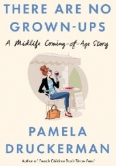 Okładka książki There Are No Grown-Ups. A midlife coming-of-age story Pamela Druckerman