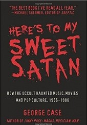 Okładka książki Heres to My Sweet Satan: How the Occult Haunted Music, Movies and Pop Culture, 1966-1980 George Case