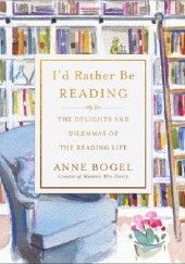 Okładka książki Id Rather Be Reading : The Delights and Dilemmas of the Reading Life Anne Bogel