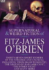 Okładka książki The Collected Supernatural and Weird Fiction of Fitz-James O'Brien: Thirty-Seven Short Stories of the Strange and Unusual Including 'From Hand to Mouth', 'The Legend of Barlagh Cave', 'The Other Night', and Eight Poems Fitz-James O'Brien