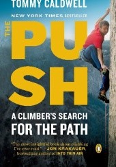 Okładka książki The Push. A Climbers Journey of Endurance, Risk and Going Beyond Limits Tommy Caldwell