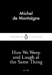 Okładka książki How We Weep and Laugh at the Same Thing Michel de Montaigne