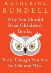 Okładka książki Why You Should Read Childrens Books, Even Though You Are So Old and Wise Katherine Rundell