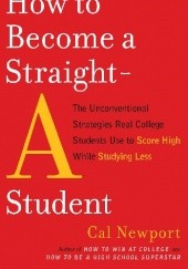 Okładka książki How to Become a Straight-A Student: The Unconventional Strategies Real College Students Use to Score High While Studying Less Cal Newport