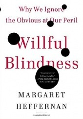 Okładka książki Willful Blindness: Why We Ignore the Obvious at Our Peril Margaret Heffernan