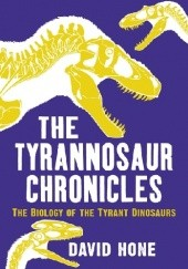 Okładka książki The Tyrannosaur Chronicles: The Biology of the Tyrant Dinosaurs David Hone