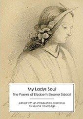 Okładka książki My Ladys Soul: The Poems of Elizabeth Eleanor Siddall Elizabeth Eleanor Siddall, Serena Trowbridge