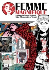 Okładka książki Femme Magnifique: 50 Magnificent Women Who Changed the World Philip Bond, Paige Braddock, Mark Buckingham, Mike Carey, Cecil Castellucci, Kelly Sue DeConnick, Tess Fowler, Kieron Gillen, Lucy Knisley, Teddy Kristiansen, Alisa Kwitney, Christina Rice, Steven T. Seagle, Gail Simone, Matt Wagner, Gerard Way, Annie Wu