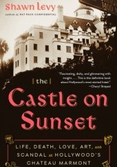 Okładka książki The Castle on Sunset: Life, Death, Love, Art, and Scandal at Hollywoods Chateau Marmont Shawn Levy