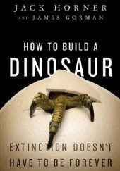 Okładka książki How to Build a Dinosaur: Extinction Doesnt Have to Be Forever James Gorman, Jack Horner