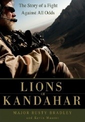 Okładka książki Lions of Kandahar: The Story of a Fight Against All Odds Rusty Bradley, Kevin Maurer