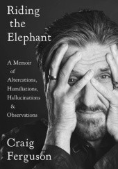 Okładka książki Riding The Elephant : A memoir of Altercations, Humiliations, Hallucinations, and Observations Craig Ferguson