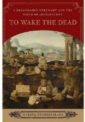 Okładka książki To Wake the Dead: A Renaissance Merchant and the Birth of Archaeology Marina Belozerskaya