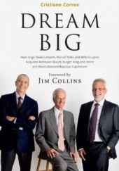Okładka książki Dream Big (Sonho Grande): How the Brazilian Trio behind 3G Capital - Jorge Paulo Lemann, Marcel Telles and Beto Sicupira Acquired Anheuser-Busch, Burger King and Heinz Cristiane Correa