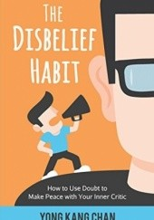 Okładka książki The Disbelief Habit: How to Use Doubt to Make Peace with Your Inner Critic (Self-Compassion Book 2) Yong Kang Chan