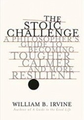 Okładka książki The Stoic Challenge: A Philosophers Guide to Becoming Tougher, Calmer, and More Resilient William B. Irvine
