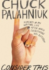 Okładka książki Consider This. Moments in My Writing Life after Which Everything Was Different Chuck Palahniuk