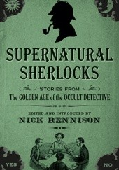 Okładka książki Supernatural Sherlocks: Stories from The Golden Age of the Occult Detective Alice Askew, Claude Askew, Ralph Adams Cram, Bithia Mary Croker, Arthur Conan Doyle, Robert Eustace, Dion Fortune, Lettice Galbraith, Hesketh Hesketh-Prichard, William Hope Hodgson, Arabella Kenealy, Rudyard Kipling, H.P. Lovecraft, L.T. Meade, Amyas Northcote, Kate Prichard, Nick Rennison, Henry S. Whitehead, William James Wintle