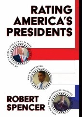 Okładka książki RATING AMERICA'S PRESIDENTS: AN AMERICA-FIRST LOOK AT WHO IS BEST, WHO IS OVERRATED, AND WHO WAS AN ABSOLUTE DISASTER Robert Spencer