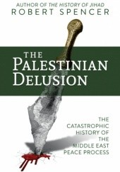 Okładka książki THE PALESTINIAN DELUSION: THE CATASTROPHIC HISTORY OF THE MIDDLE EAST PEACE PROCESS Robert Spencer