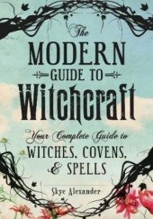 Okładka książki The Modern Guide to Witchcraft : Your Complete Guide to Witches, Covens, and Spells Alexander Skye