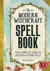 Okładka książki The Modern Witchcraft Spell Book : Your Complete Guide to Crafting and Casting Spells Alexander Skye