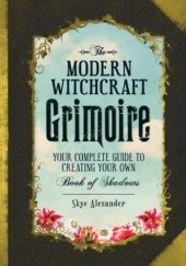 Okładka książki The Modern Witchcraft Grimoire : Your Complete Guide to Creating Your Own Book of Shadows Alexander Skye