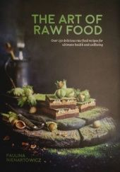 Okładka książki The Art of Raw Food: Over 130 delicious raw food recipes for ultimate health and wellbeing Paulina Nienartowicz