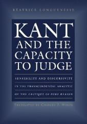 Okładka książki Kant and the Capacity to Judge: Sensibility and Discursivity in the Transcendental Analytic of the Critique of Pure Reason Béatrice Longuenesse