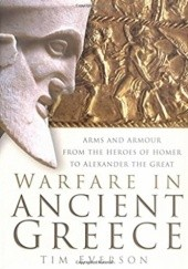 Okładka książki Warfare in Ancient Greece: Arms and Armour from the Heroes of Homer to Alexander the Great Tim Everson
